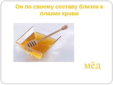 Он по своему составу близок к плазме крови мёд