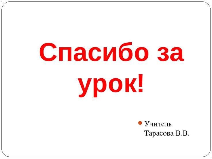 Спасибо за урок! Учитель Тарасова В.В.