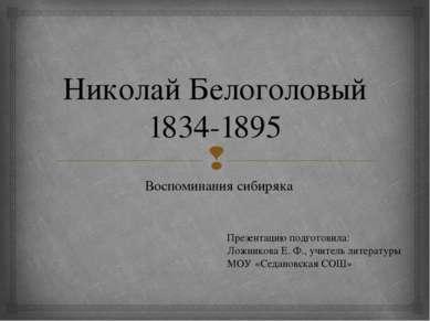 Николай Белоголовый 1834-1895 Воспоминания сибиряка Презентацию подготовила: ...