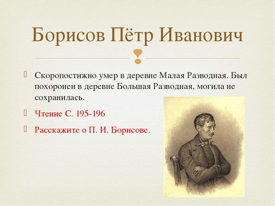 Скоропостижно умер в деревне Малая Разводная. Был похоронен в деревне Большая...