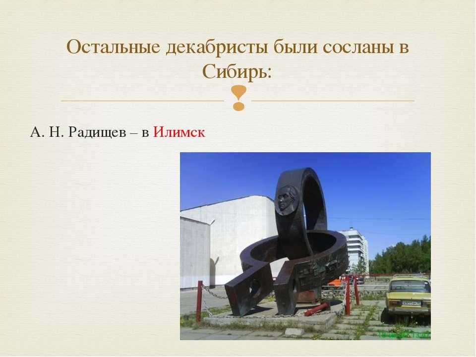 А. Н. Радищев – в Илимск Остальные декабристы были сосланы в Сибирь: