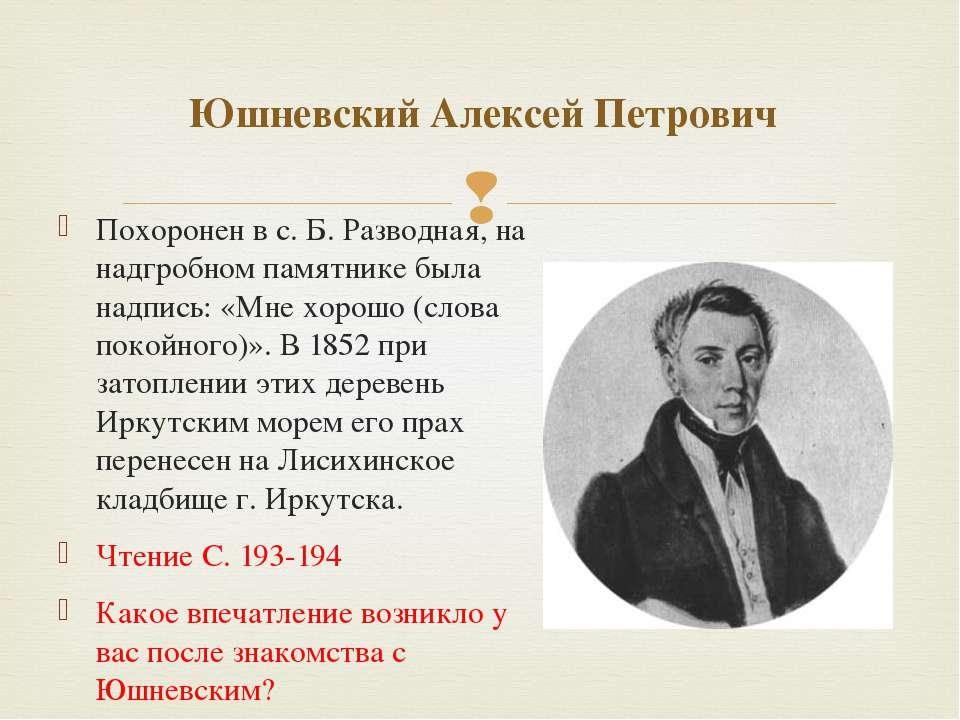 Похоронен в с. Б. Разводная, на надгробном памятнике была надпись: «Мне хорош...