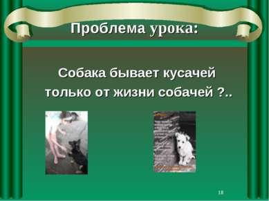 * Проблема урока: Собака бывает кусачей только от жизни собачей ?..