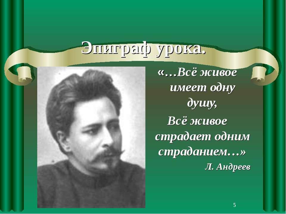 * Эпиграф урока. «…Всё живое имеет одну душу, Всё живое страдает одним страда...