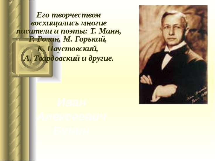 Иван Алексеевич Бунин Его творчеством восхищались многие писатели и поэты: Т....
