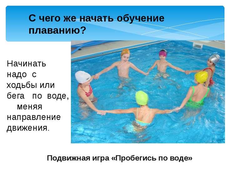Начинать надо с ходьбы или бега по воде, меняя направление движения. Подвижна...