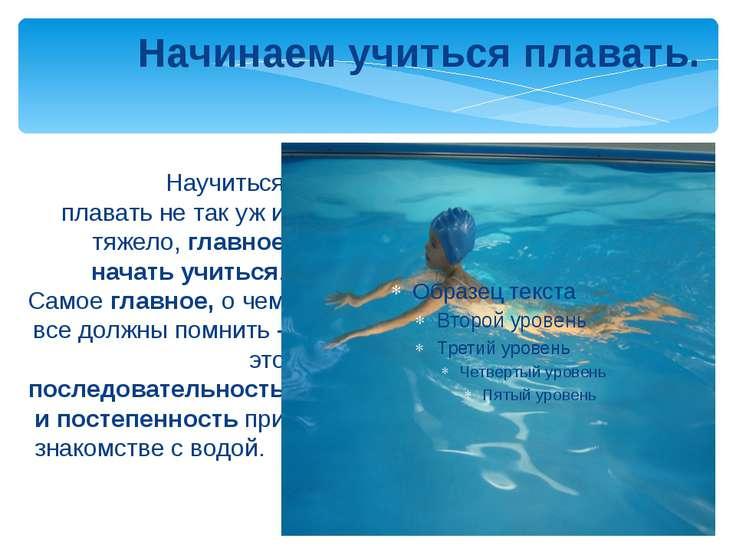 Научиться плавать не так уж и тяжело, главное начать учиться. Самое главное, ...
