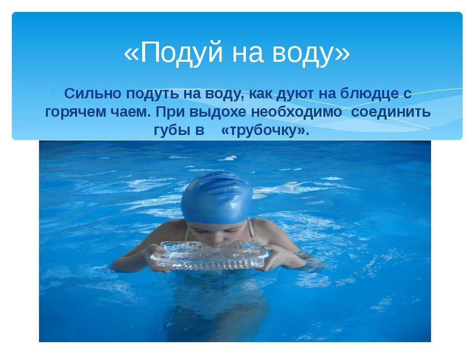 «Подуй на воду» Сильно подуть на воду, как дуют на блюдце с горячем чаем. При...