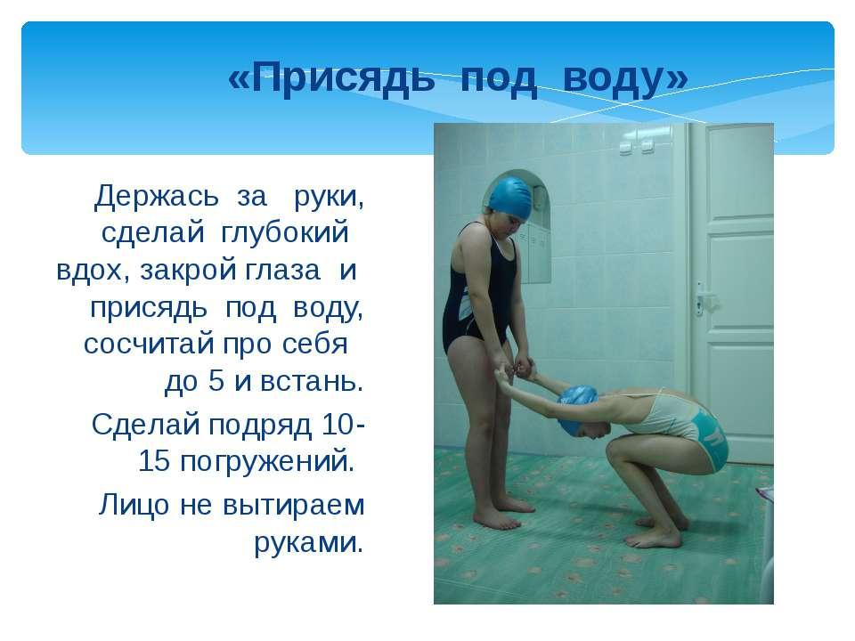 Держась за руки, сделай глубокий вдох, закрой глаза и присядь под воду, сосчи...