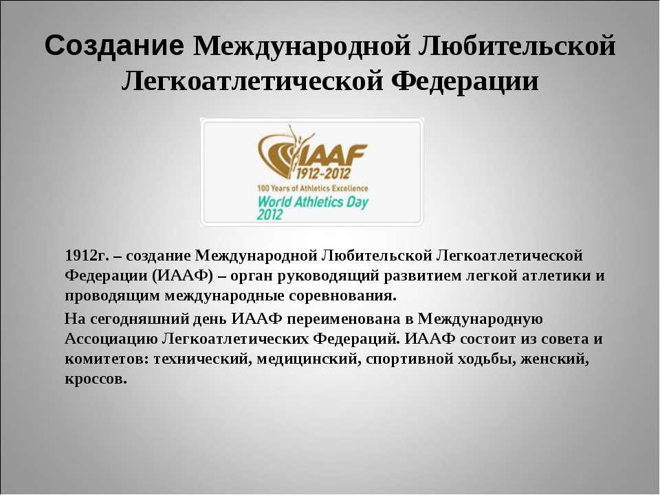 Создание Международной Любительской Легкоатлетической Федерации 1912г. – созд...