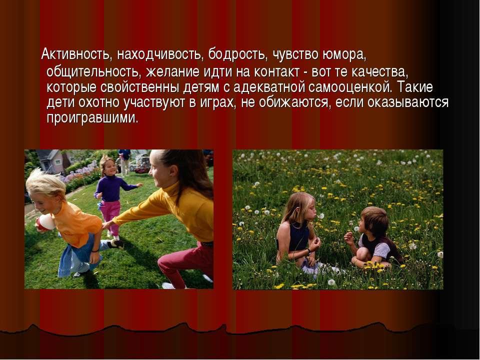 Активность, находчивость, бодрость, чувство юмора, общительность, желание идт...