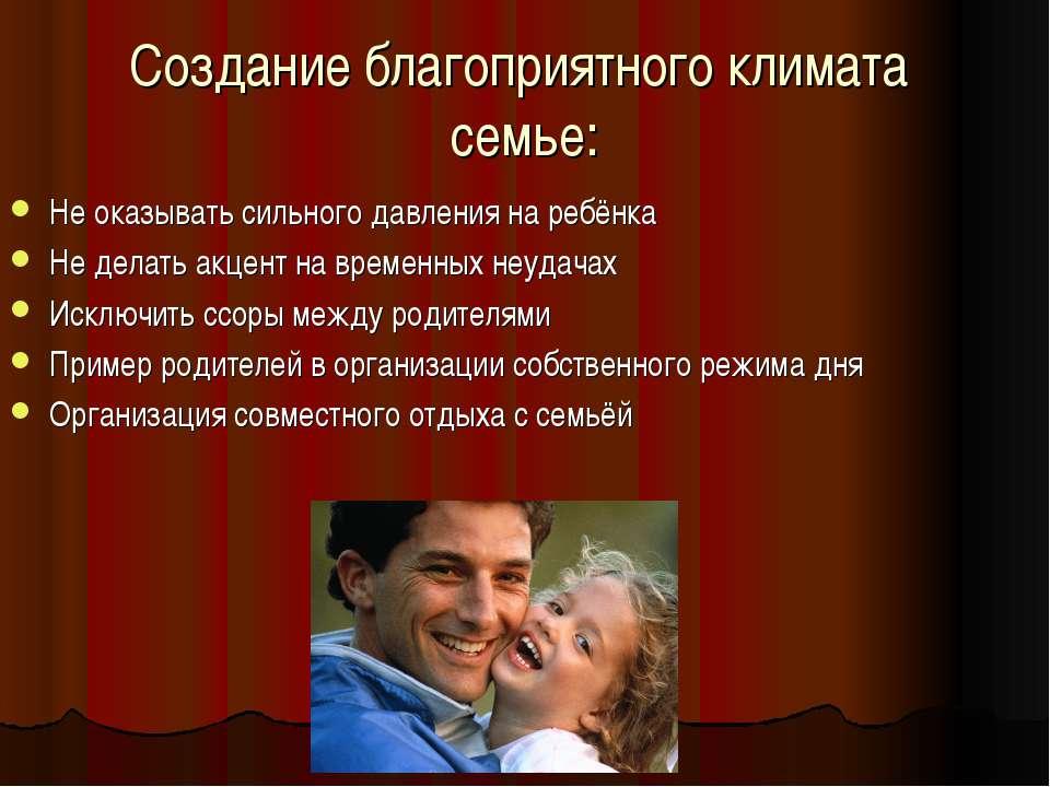 Создание благоприятного климата семье: Не оказывать сильного давления на ребё...
