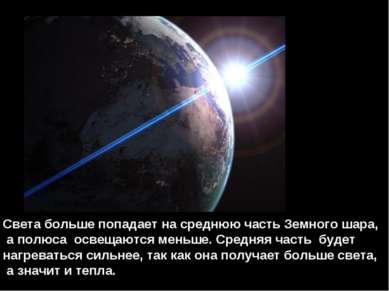 Света больше попадает на среднюю часть Земного шара, а полюса освещаются мень...
