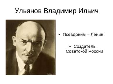 Ульянов Владимир Ильич Псевдоним – Ленин Создатель Советской России