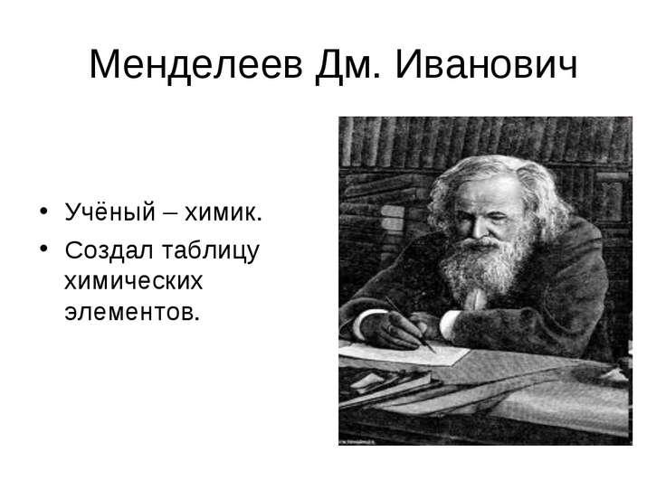 Менделеев Дм. Иванович Учёный – химик. Создал таблицу химических элементов.