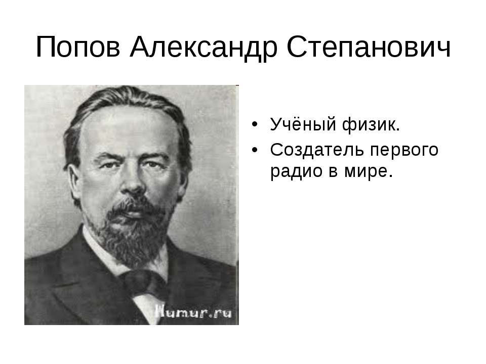 Попов Александр Степанович Учёный физик. Создатель первого радио в мире.