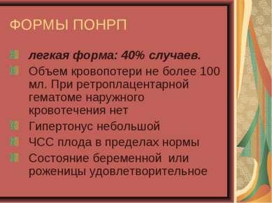 ФОРМЫ ПОНРП легкая форма: 40% случаев. Объем кровопотери не более 100 мл. При...