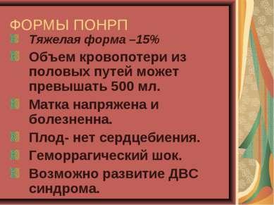 ФОРМЫ ПОНРП Тяжелая форма –15% Объем кровопотери из половых путей может превы...