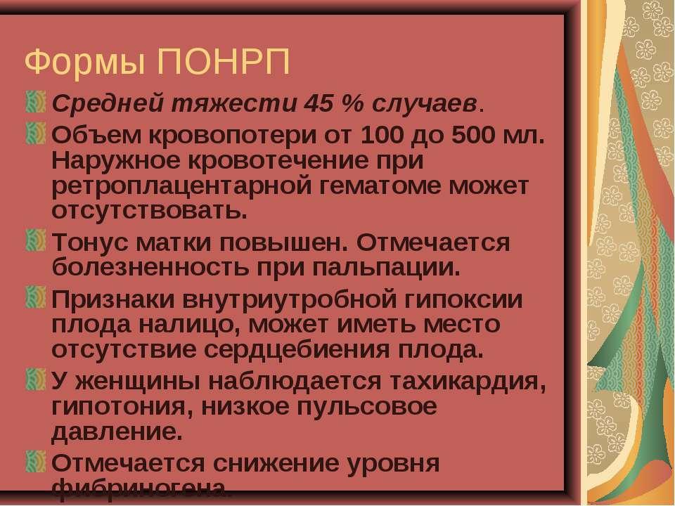 Формы ПОНРП Средней тяжести 45 % случаев. Объем кровопотери от 100 до 500 мл....