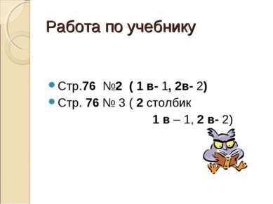 Работа по учебнику Стр.76 №2 ( 1 в- 1, 2в- 2) Стр. 76 № 3 ( 2 столбик 1 в – 1...