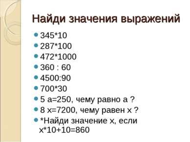 Найди значения выражений 345*10 287*100 472*1000 360 : 60 4500:90 700*30 5 а=...