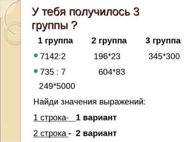 У тебя получилось 3 группы ? 1 группа 2 группа 3 группа 7142:2 196*23 345*300...