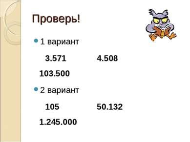 Проверь! 1 вариант 3.571 4.508 103.500 2 вариант 105 50.132 1.245.000