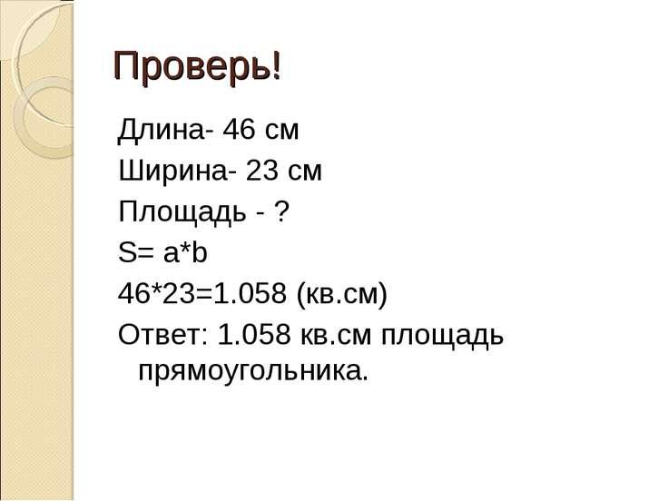 Проверь! Длина- 46 см Ширина- 23 см Площадь - ? S= a*b 46*23=1.058 (кв.см) От...