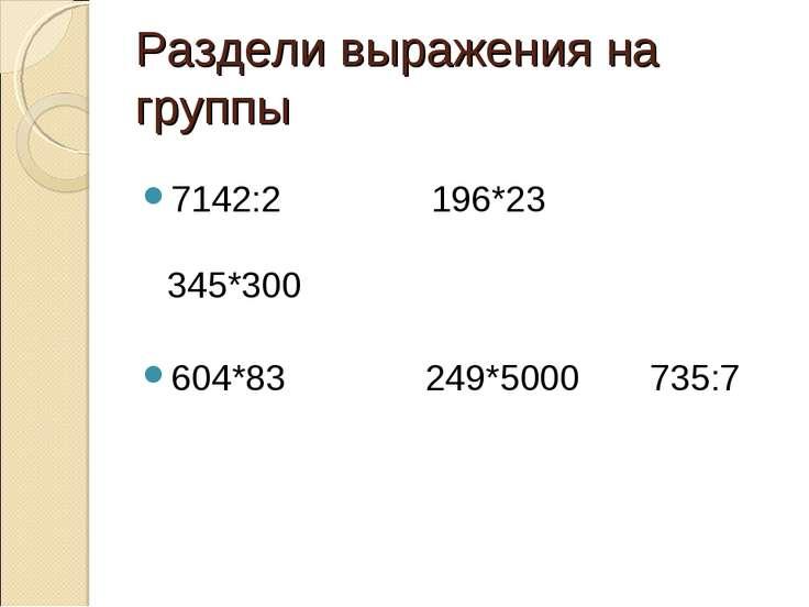 Раздели выражения на группы 7142:2 196*23 345*300 604*83 249*5000 735:7