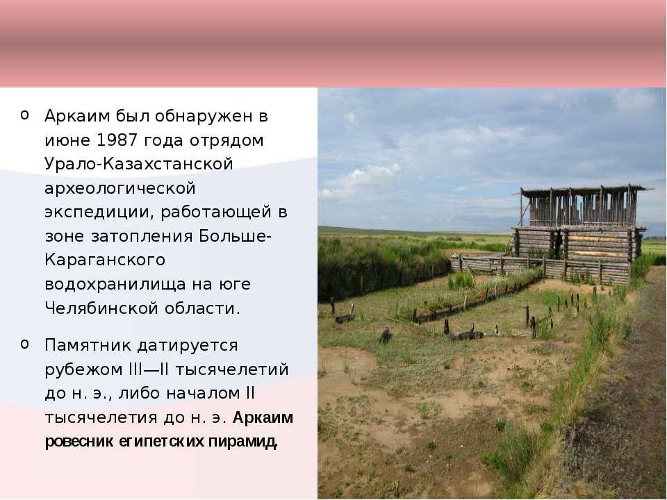 Аркаим был обнаружен в июне 1987 года отрядом Урало-Казахстанской археологиче...