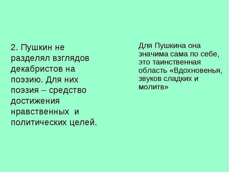 2. Пушкин не разделял взглядов декабристов на поэзию. Для них поэзия – средст...