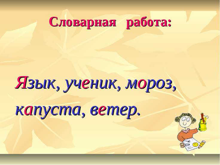 Словарная работа: Язык, ученик, мороз, капуста, ветер.