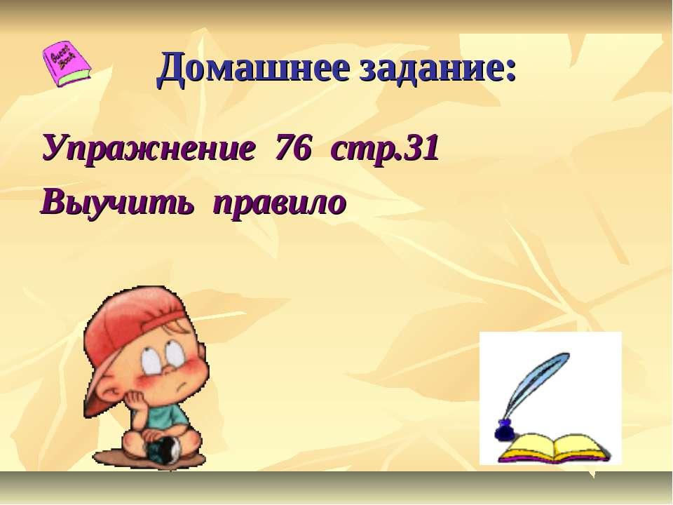 Домашнее задание: Упражнение 76 стр.31 Выучить правило