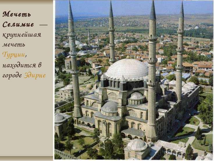 Мечеть Селимие — крупнейшая мечеть Турции, находится в городе Эдирне