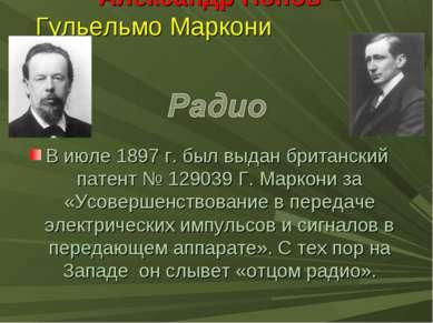 Александр Попов – Гульельмо Маркони В июле 1897 г. был выдан британский патен...
