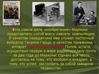 На самом деле «изобретение» Маркони представляло собой всего-навсего компиляц...