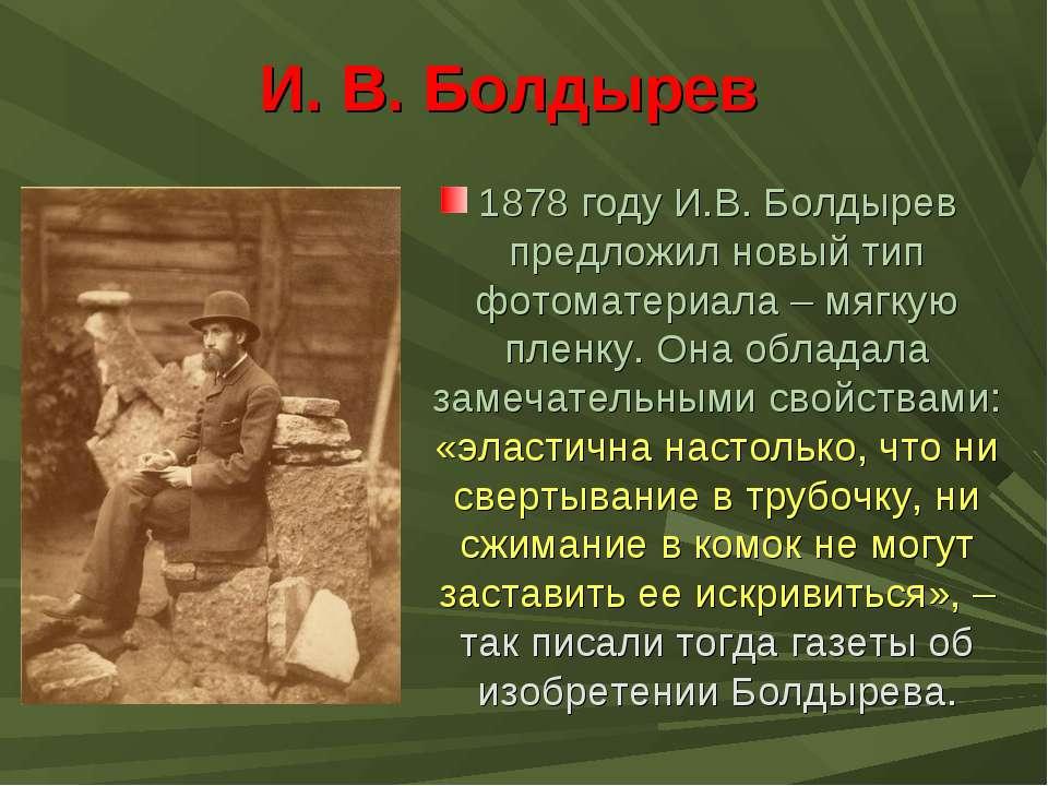 И. В. Болдырев 1878 году И.В. Болдырев предложил новый тип фотоматериала – мя...