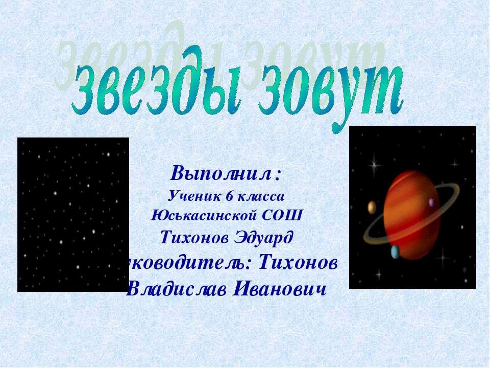 Выполнил : Ученик 6 класса Юськасинской СОШ Тихонов Эдуард Руководитель: Тихо...