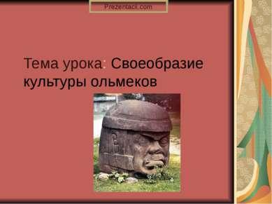 Тема урока: Своеобразие культуры ольмеков Prezentacii.com
