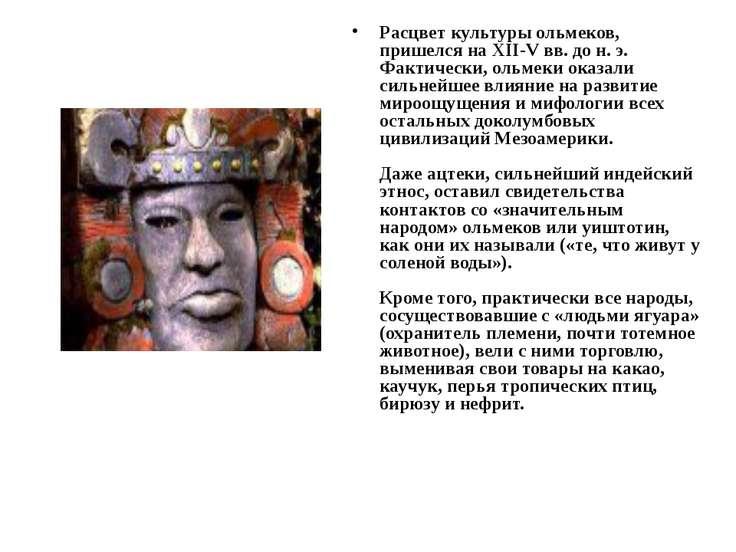 Расцвет культуры ольмеков, пришелся на XII-V вв. до н. э. Фактически, ольмеки...