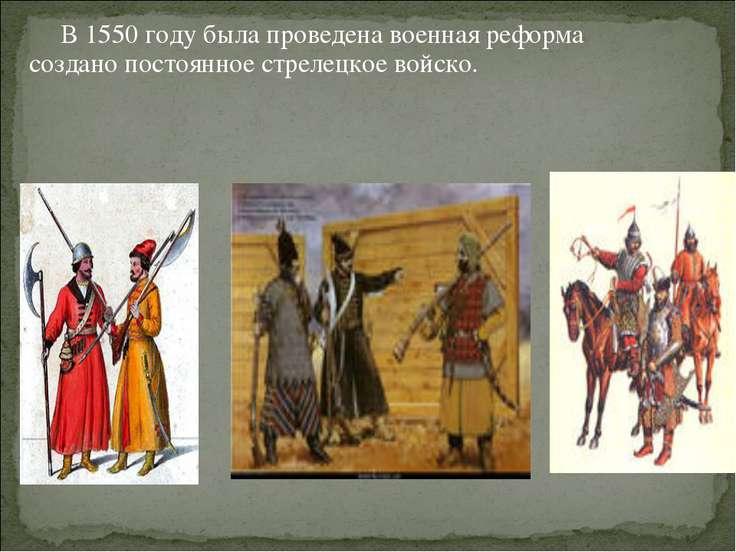 В 1550 году была проведена военная реформа создано постоянное стрелецкое войско.