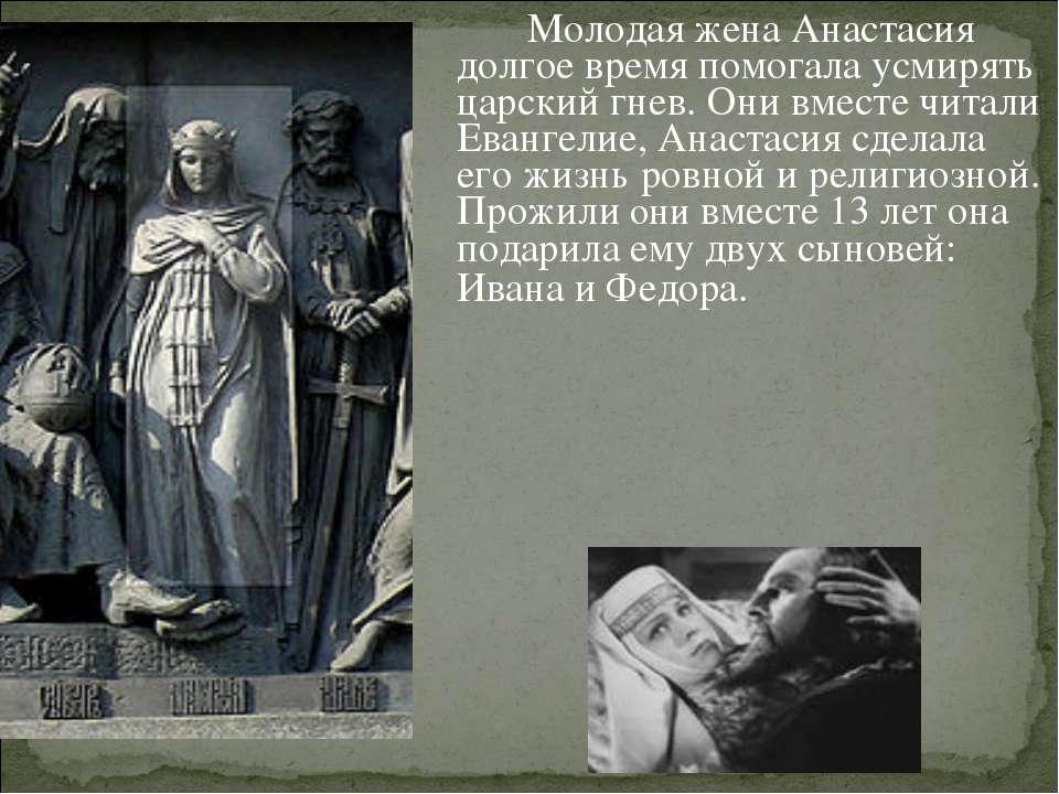 Молодая жена Анастасия долгое время помогала усмирять царский гнев. Они вмест...