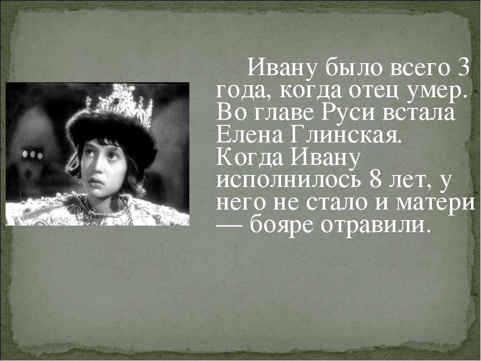 Ивану было всего 3 года, когда отец умер. Во главе Руси встала Елена Глинская...