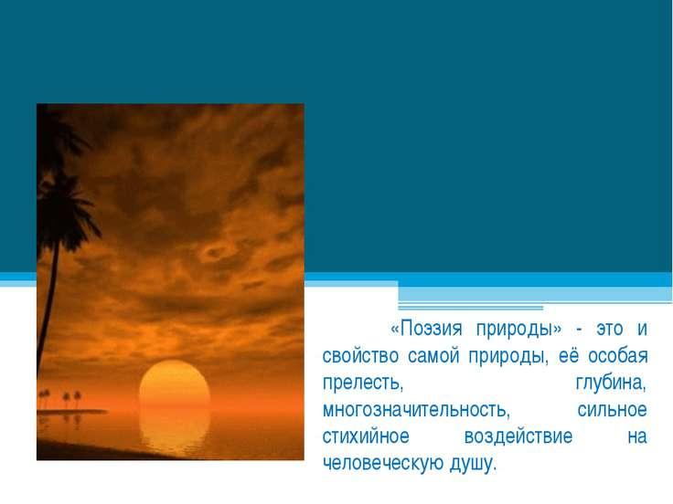 «Поэзия природы» - это и свойство самой природы, её особая прелесть, глубина,...