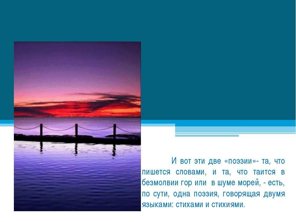 И вот эти две «поэзии»- та, что пишется словами, и та, что таится в безмолвии...