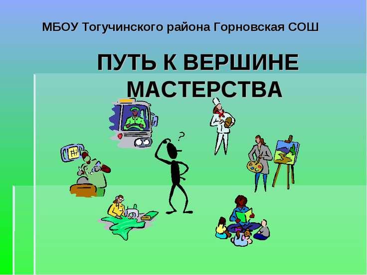 МБОУ Тогучинского района Горновская СОШ ПУТЬ К ВЕРШИНЕ МАСТЕРСТВА