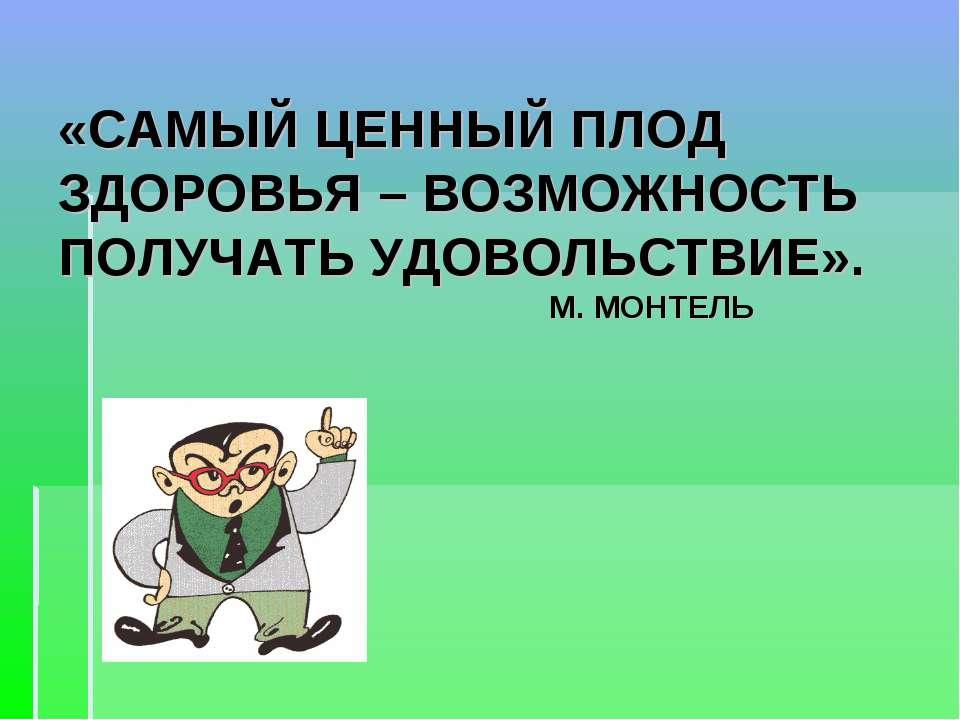 «САМЫЙ ЦЕННЫЙ ПЛОД ЗДОРОВЬЯ – ВОЗМОЖНОСТЬ ПОЛУЧАТЬ УДОВОЛЬСТВИЕ». М. МОНТЕЛЬ
