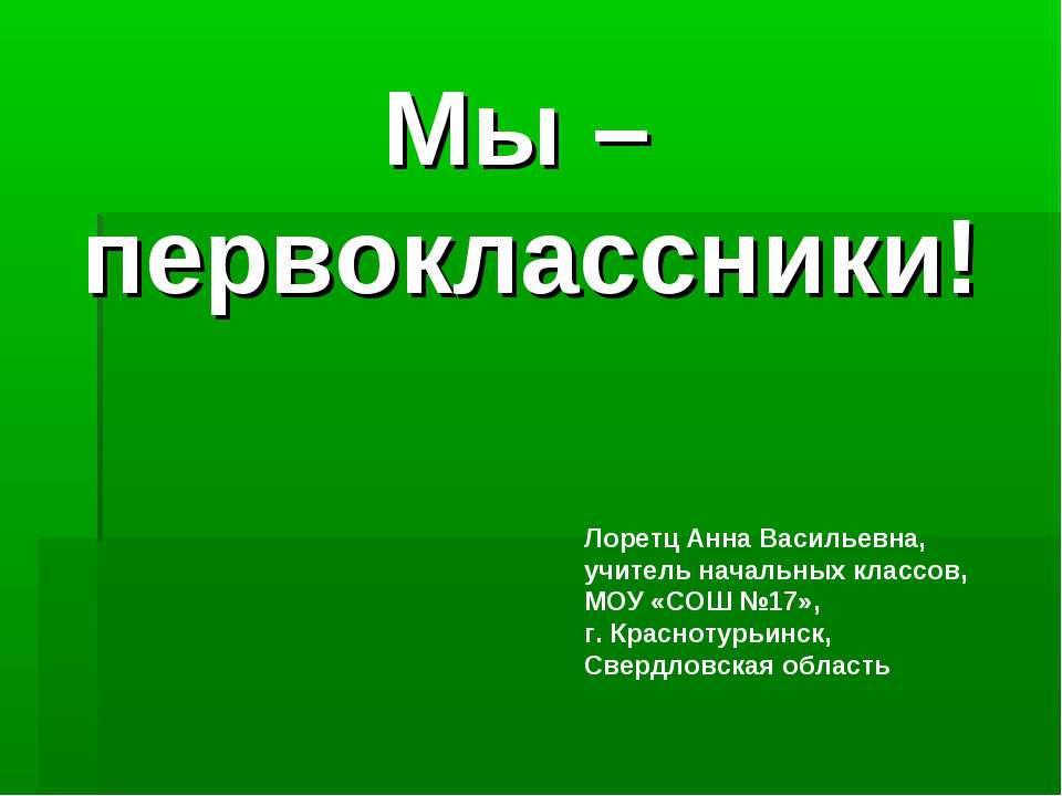 Мы – первоклассники! Лоретц Анна Васильевна, учитель начальных классов, МОУ «...