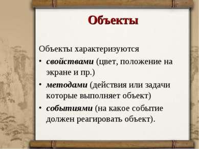 Объекты Объекты характеризуются свойствами (цвет, положение на экране и пр.) ...