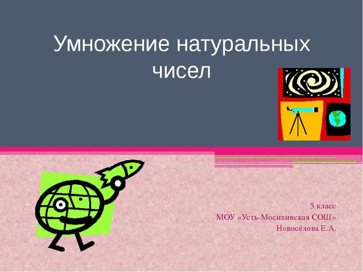 Умножение натуральных чисел 5 класс МОУ «Усть-Мосихинская СОШ» Новосёлова Е.А.